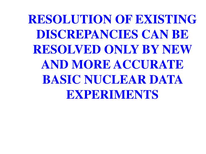 RESOLUTION OF EXISTING DISCREPANCIES CAN BE RESOLVED ONLY BY NEW AND MORE ACCURATE BASIC NUCLEAR DATA EXPERIMENTS