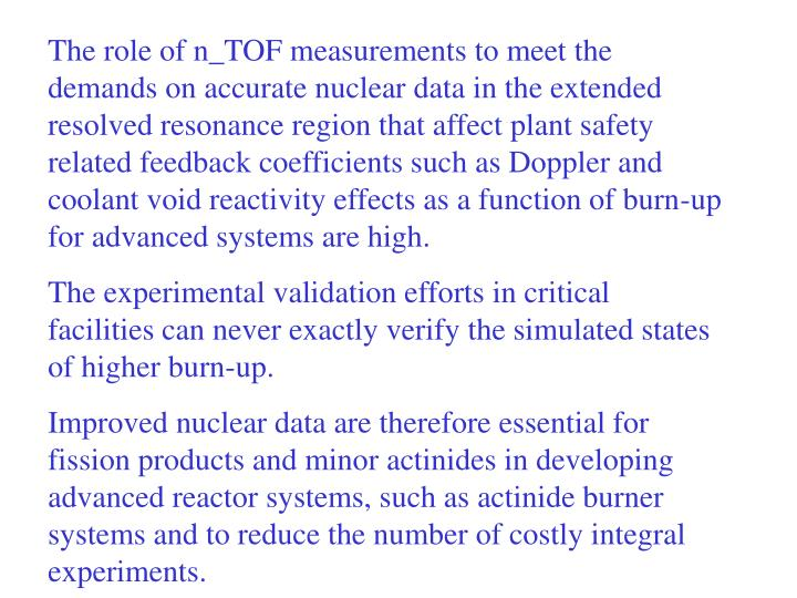 The role of n_TOF measurements to meet the demands on accurate nuclear data in the extended resolved resonance region that affect plant safety related feedback coefficients such as Doppler and coolant void reactivity effects as a function of burn-up for advanced systems are high.