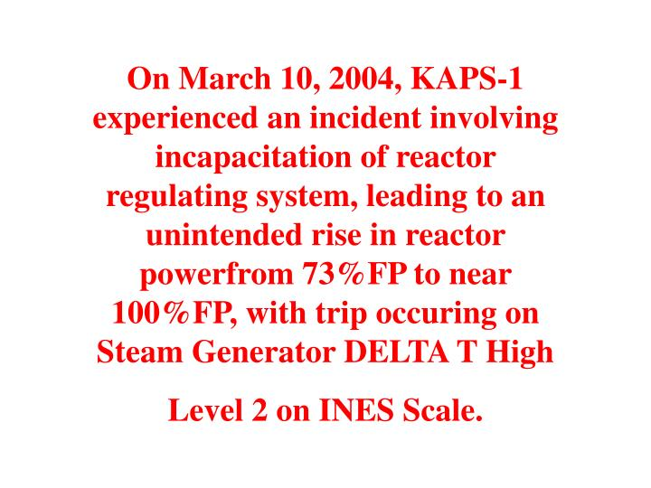 On March 10, 2004, KAPS-1 experienced an incident involving incapacitation of reactor regulating system, leading to an unintended rise in reactor powerfrom 73%FP to near 100%FP, with trip occuring on Steam Generator DELTA T High