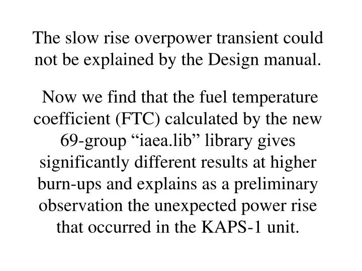 The slow rise overpower transient could not be explained by the Design manual.