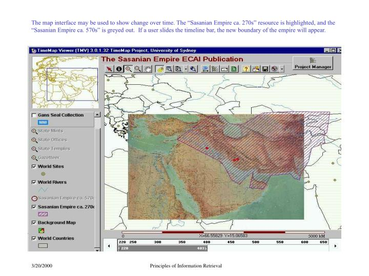 "The map interface may be used to show change over time. The ""Sasanian Empire ca. 270s"" resource is highlighted, and the ""Sasanian Empire ca. 570s"" is greyed out.  If a user slides the timeline bar, the new boundary of the empire will appear."