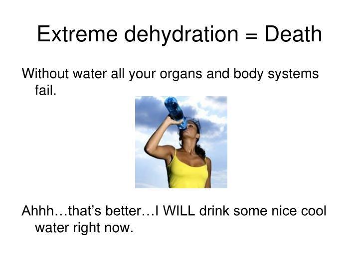 Extreme dehydration = Death
