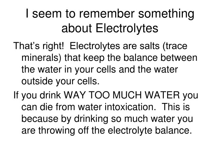 I seem to remember something about Electrolytes