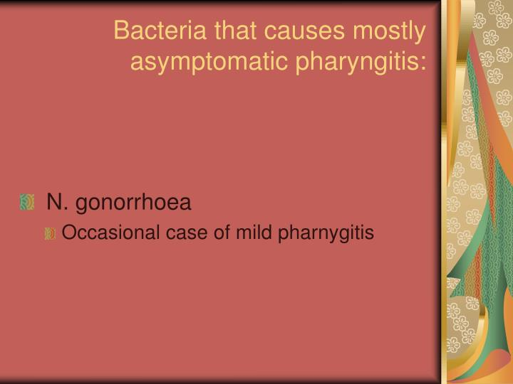 Bacteria that causes mostly asymptomatic pharyngitis: