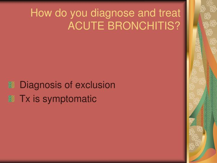 How do you diagnose and treat ACUTE BRONCHITIS?