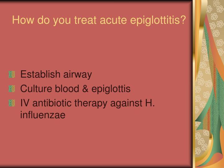 How do you treat acute epiglottitis?