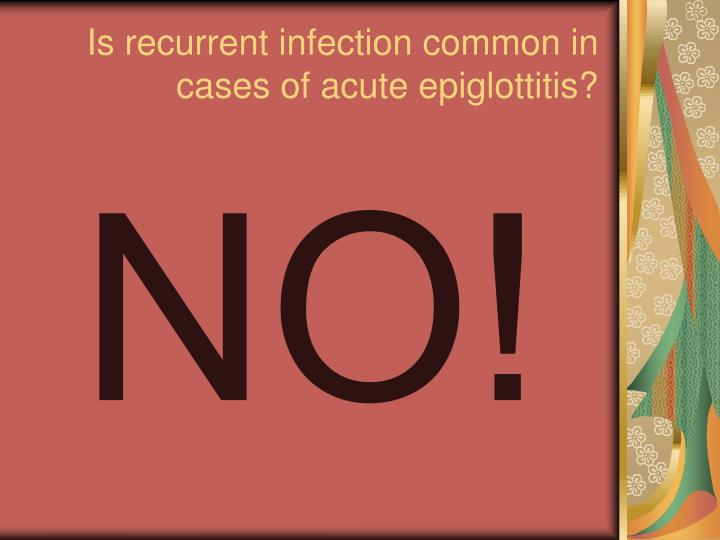 Is recurrent infection common in cases of acute epiglottitis?