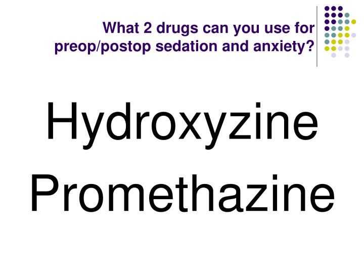 What 2 drugs can you use for preop/postop sedation and anxiety?