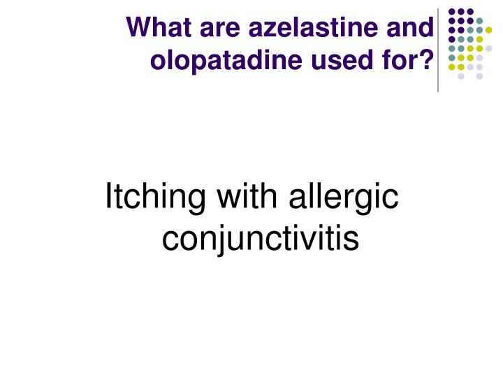 What are azelastine and olopatadine used for?