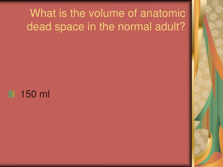 What is the volume of anatomic dead space in the normal adult?