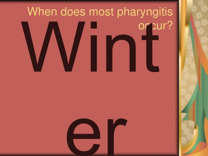 When does most pharyngitis occur?