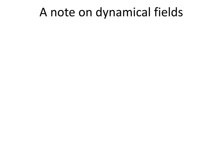 A note on dynamical fields