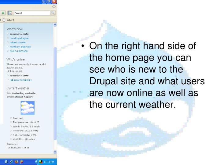 On the right hand side of the home page you can see who is new to the Drupal site and what users are now online as well as the current weather.