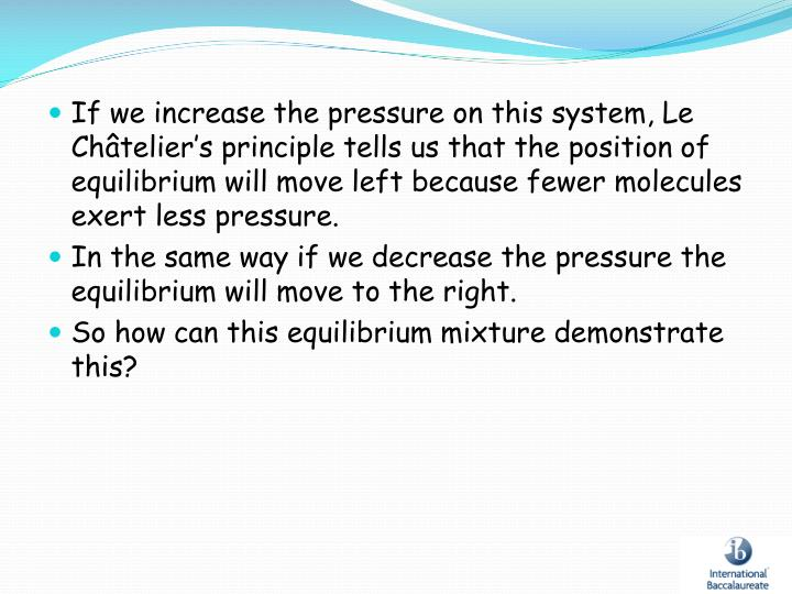If we increase the pressure on this system, Le Châtelier's principle tells us that the position of equilibrium will move left because fewer molecules exert less pressure.
