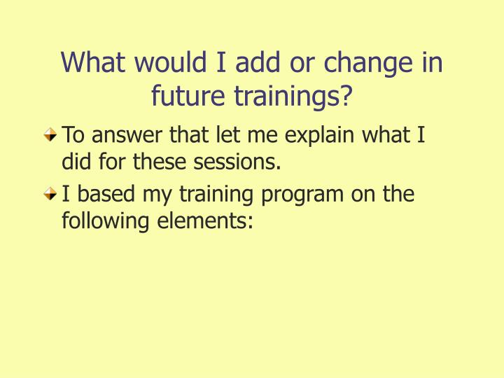 What would I add or change in future trainings?