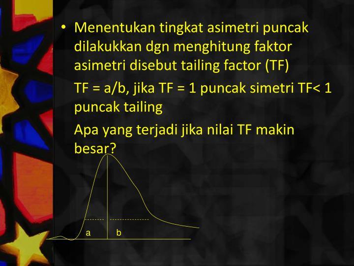 Menentukan tingkat asimetri puncak dilakukkan dgn menghitung faktor asimetri disebut tailing factor (TF)