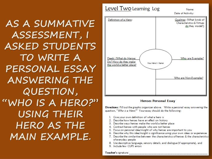 "AS A SUMMATIVE ASSESSMENT, I ASKED STUDENTS TO WRITE A PERSONAL ESSAY ANSWERING THE QUESTION,    ""WHO IS A HERO?"" USING THEIR HERO AS THE MAIN EXAMPLE."