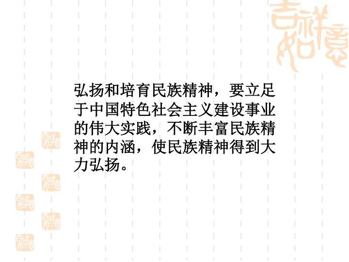 弘扬和培育民族精神,要立足于中国特色社会主义建设事业的伟大实践,不断丰富民族精神的内涵,使民族精神得到大力弘扬。