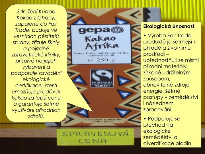 Sdruen Kuapa Kokoo z Ghany, zapojen do Fair Trade, buduje ve vesnicch pstitel studny, zizuje koly a pojzdn zdravotnick kliniky, pispv na jejich vybaven a podporuje zavdn ekologick certifikace, kter umouje prodvat kakao za lep cenu a garantuje etrn vyuvn prodnch zdroj.