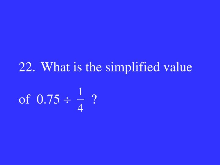 22.What is the simplified value