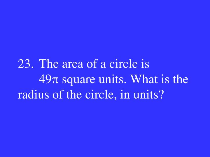 23.The area of a circle is 49