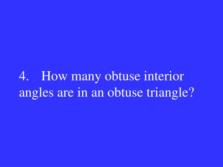 4.How many obtuse interior angles are in an obtuse triangle?