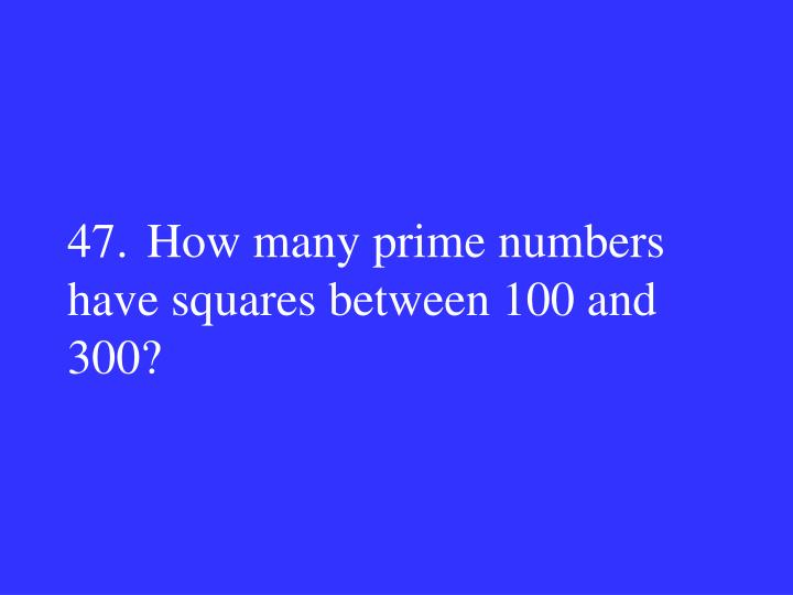 47.How many prime numbers have squares between 100 and 300?
