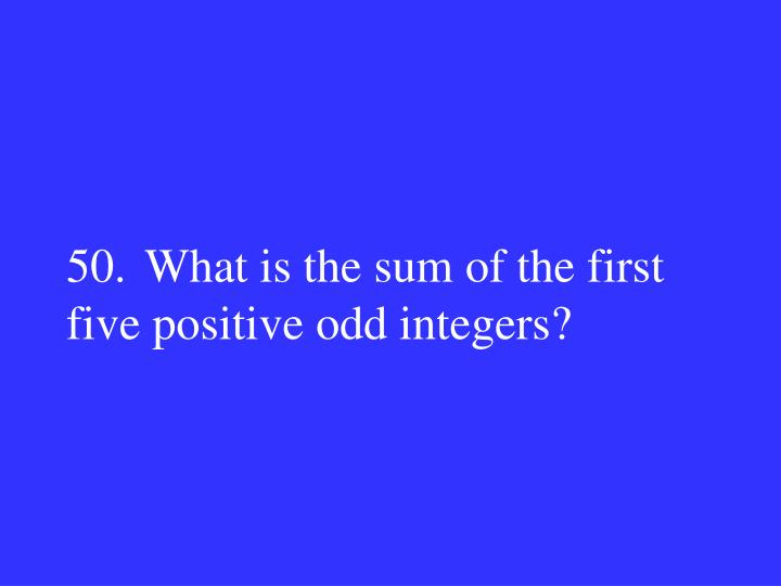 50.What is the sum of the first five positive odd integers?