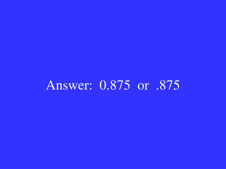 Answer:  0.875  or  .875