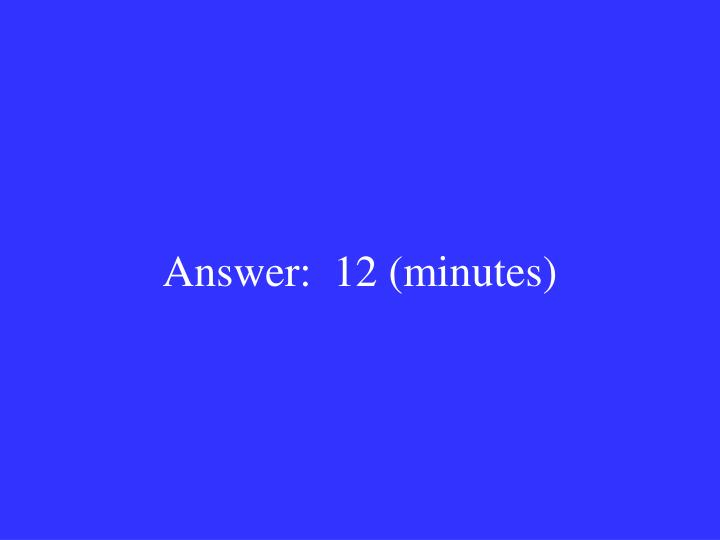 Answer:  12 (minutes)