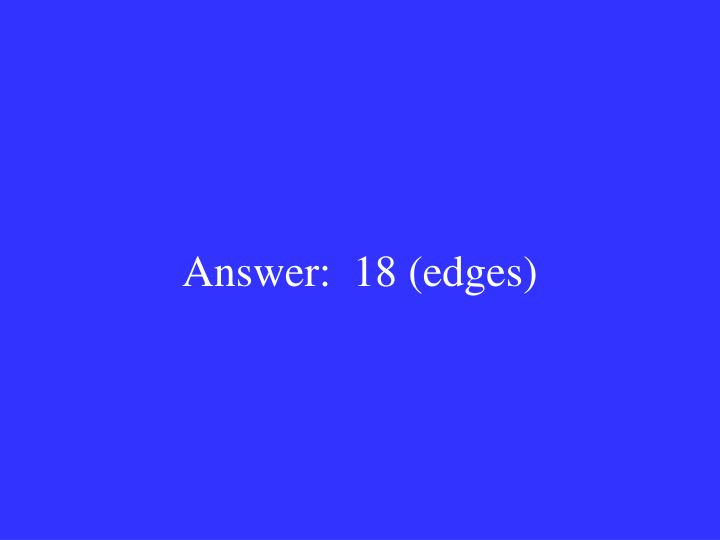 Answer:  18 (edges)