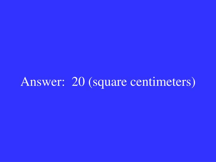 Answer:  20 (square centimeters)