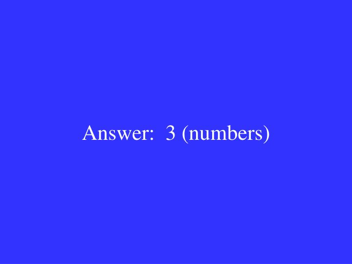 Answer:  3 (numbers)