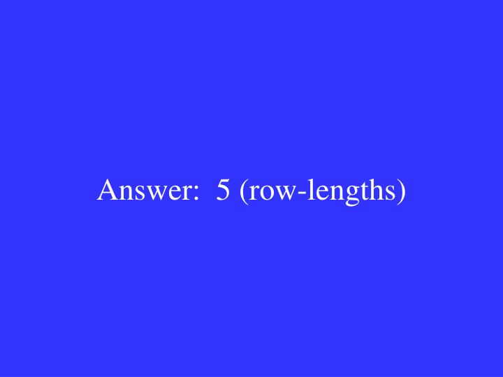 Answer:  5 (row-lengths)