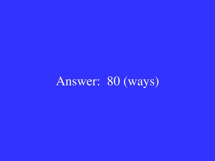 Answer:  80 (ways)
