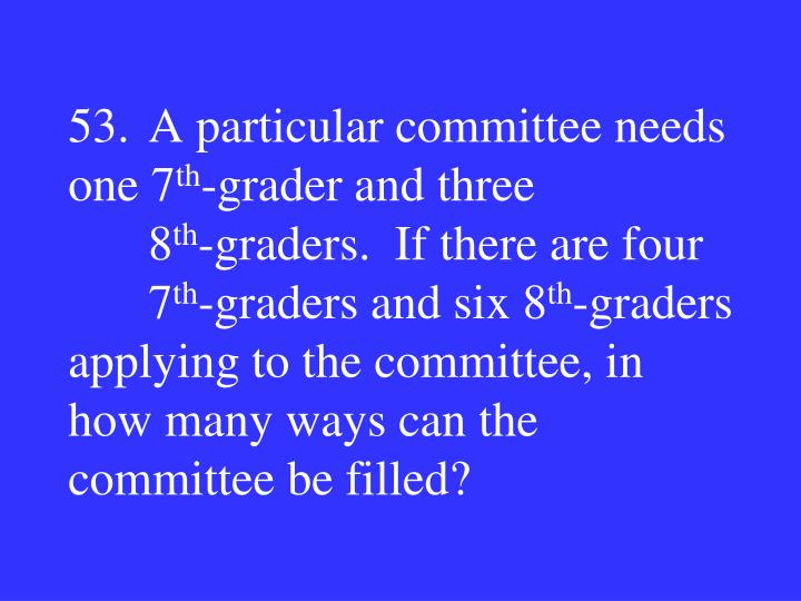 53.A particular committee needs one 7