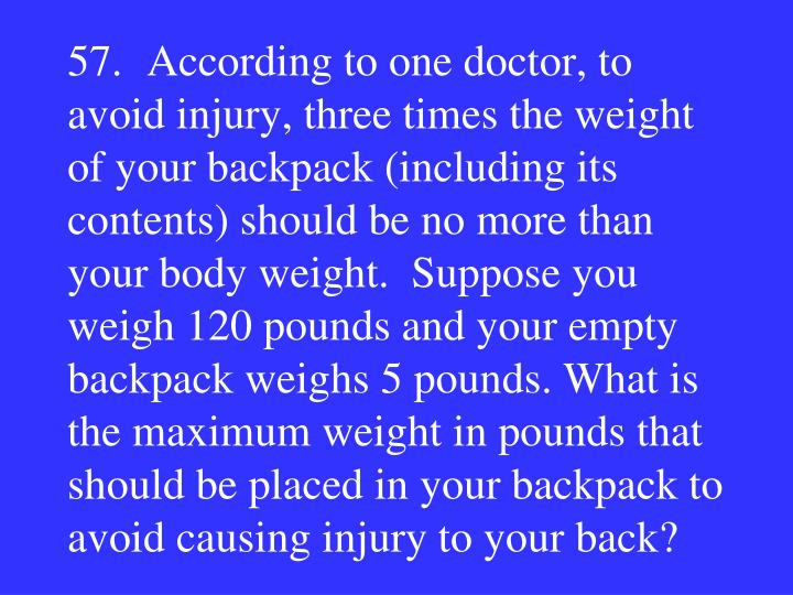 57.According to one doctor, to avoid injury, three times the weight of your backpack (including its contents) should be no more than your body weight.  Suppose you weigh 120 pounds and your empty backpack weighs 5 pounds. What is the maximum weight in pounds that should be placed in your backpack to avoid causing injury to your back?