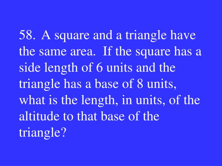 58.A square and a triangle have the same area.  If the square has a side length of 6 units and the triangle has a base of 8 units, what is the length, in units, of the altitude to that base of the triangle?