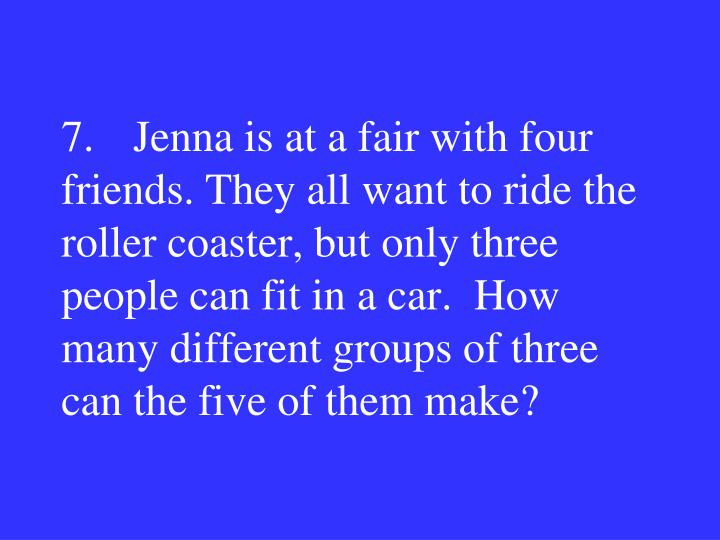7.Jenna is at a fair with four friends. They all want to ride the roller coaster, but only three people can fit in a car.  How many different groups of three can the five of them make?