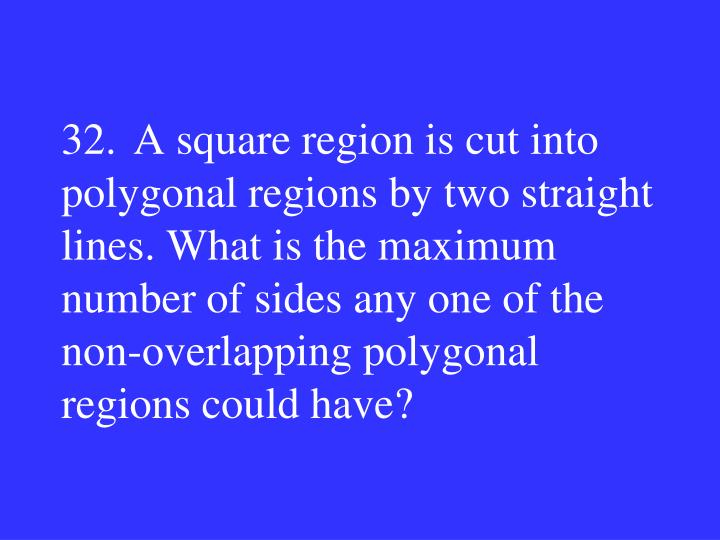 32.A square region is cut into polygonal regions by two straight lines. What is the maximum number of sides any one of the non-overlapping polygonal regions could have?
