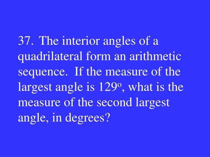 37.The interior angles of a quadrilateral form an arithmetic sequence.  If the measure of the largest angle is 129
