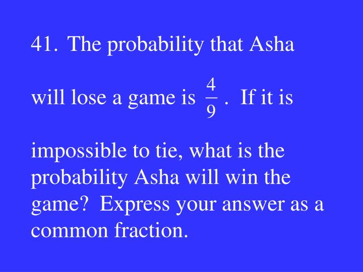 41.The probability that Asha
