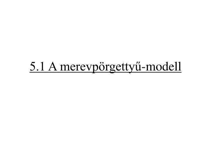 5.1 A merevpörgettyű-modell