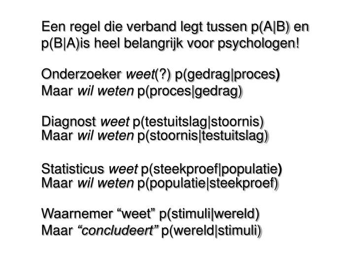 Een regel die verband legt tussen p(A|B) en p(B|A)is heel belangrijk voor psychologen!