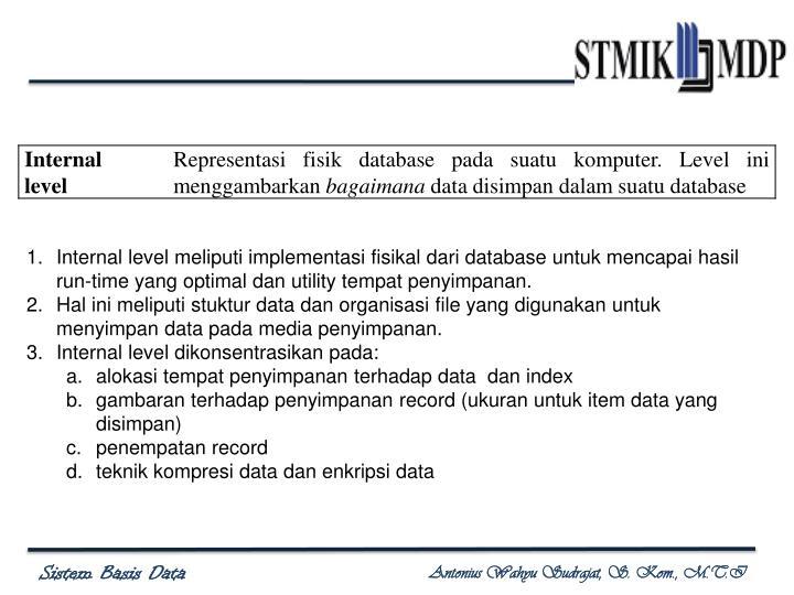 Internal level meliputi implementasi fisikal dari database untuk mencapai hasil run-time yang optimal dan utility tempat penyimpanan.
