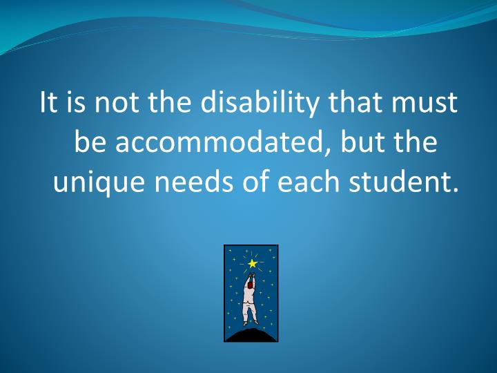 It is not the disability that must be accommodated, but the unique needs of each student.
