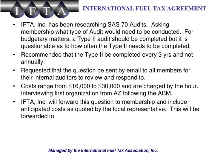 IFTA, Inc. has been researching SAS 70 Audits.  Asking membership what type of Audit would need to be conducted.  For budgetary matters, a Type II audit should be completed but it is questionable as to how often the Type II needs to be completed.