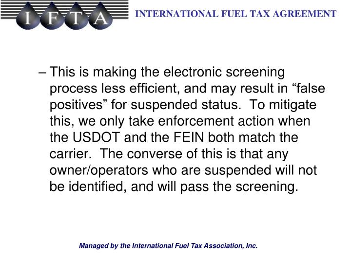 "This is making the electronic screening process less efficient, and may result in ""false positives"" for suspended status.  To mitigate this, we only take enforcement action when the USDOT and the FEIN both match the carrier.  The converse of this is that any owner/operators who are suspended will not be identified, and will pass the screening."