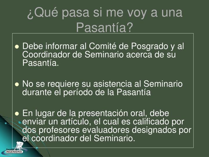Debe informar al Comité de Posgrado y al Coordinador de Seminario acerca de su Pasantía.