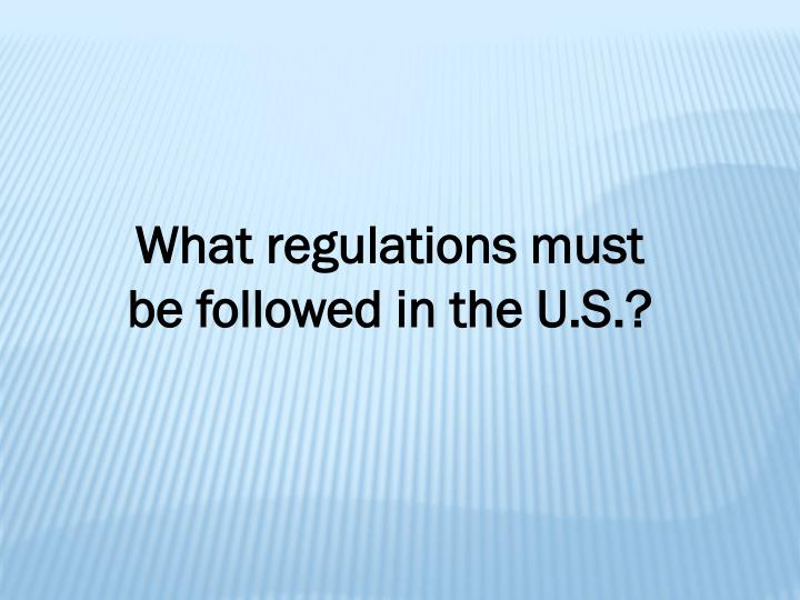 What regulations must be followed in the U.S.?